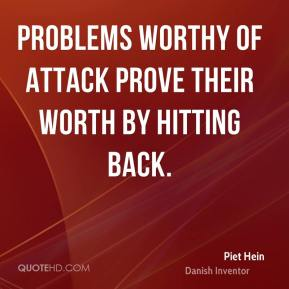 Problems worthy of attack prove their worth by hitting back.