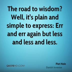 Piet Hein  - The road to wisdom? Well, it's plain and simple to express: Err and err again but less and less and less.