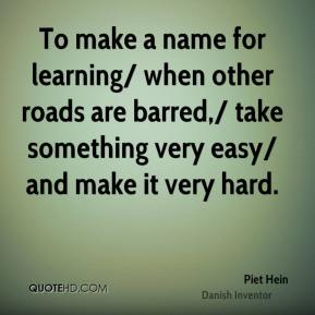 Piet Hein  - To make a name for learning/ when other roads are barred,/ take something very easy/ and make it very hard.