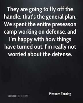Pinsoom Tenzing  - They are going to fly off the handle, that's the general plan. We spent the entire preseason camp working on defense, and I'm happy with how things have turned out. I'm really not worried about the defense.