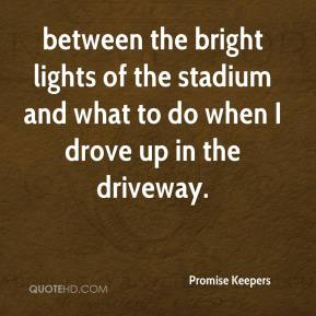 between the bright lights of the stadium and what to do when I drove up in the driveway.