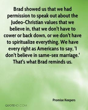 Brad showed us that we had permission to speak out about the Judeo-Christian values that we believe in, that we don't have to cower or back down, or we don't have to spiritualize everything. We have every right as Americans to say, 'I don't believe in same-sex marriage.' That's what Brad reminds us.