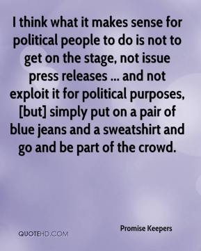 I think what it makes sense for political people to do is not to get on the stage, not issue press releases ... and not exploit it for political purposes, [but] simply put on a pair of blue jeans and a sweatshirt and go and be part of the crowd.