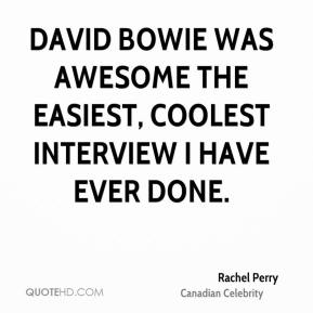 Rachel Perry - David Bowie was awesome the easiest, coolest interview I have ever done.