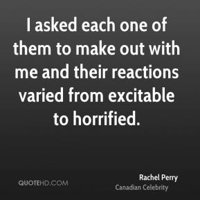 Rachel Perry - I asked each one of them to make out with me and their reactions varied from excitable to horrified.