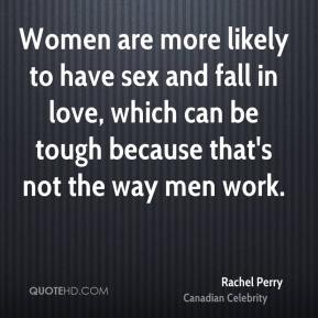Rachel Perry - Women are more likely to have sex and fall in love, which can be tough because that's not the way men work.
