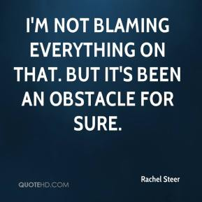 I'm not blaming everything on that. But it's been an obstacle for sure.