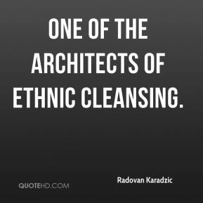 one of the architects of ethnic cleansing.