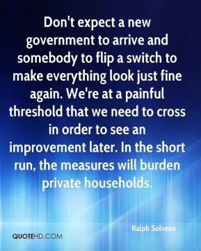 Ralph Solveen  - Don't expect a new government to arrive and somebody to flip a switch to make everything look just fine again. We're at a painful threshold that we need to cross in order to see an improvement later. In the short run, the measures will burden private households.
