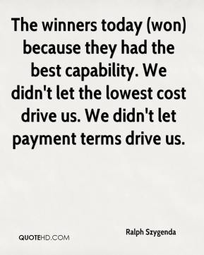 Ralph Szygenda  - The winners today (won) because they had the best capability. We didn't let the lowest cost drive us. We didn't let payment terms drive us.