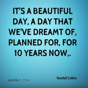 It's a beautiful day, a day that we've dreamt of, planned for, for 10 years now.