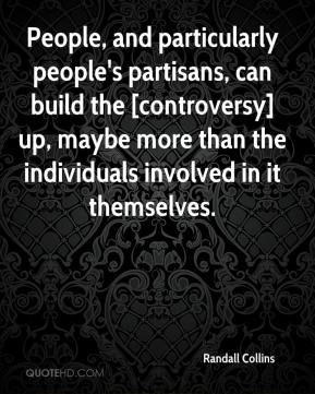 People, and particularly people's partisans, can build the [controversy] up, maybe more than the individuals involved in it themselves.