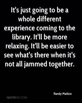 Randy Matlow  - It's just going to be a whole different experience coming to the library. It'll be more relaxing. It'll be easier to see what's there when it's not all jammed together.