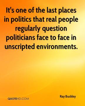 Ray Buckley  - It's one of the last places in politics that real people regularly question politicians face to face in unscripted environments.
