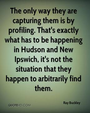 Ray Buckley  - The only way they are capturing them is by profiling. That's exactly what has to be happening in Hudson and New Ipswich, it's not the situation that they happen to arbitrarily find them.