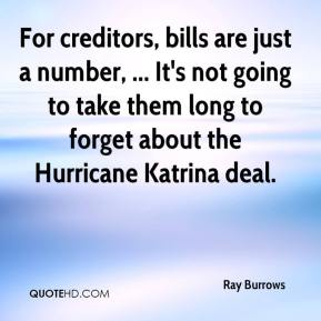 Ray Burrows  - For creditors, bills are just a number, ... It's not going to take them long to forget about the Hurricane Katrina deal.