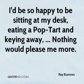 Ray Burrows  - I'd be so happy to be sitting at my desk, eating a Pop-Tart and keying away, ... Nothing would please me more.