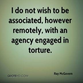 Ray McGovern  - I do not wish to be associated, however remotely, with an agency engaged in torture.