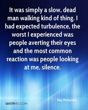 Ray McGovern  - It was simply a slow, dead man walking kind of thing. I had expected turbulence, the worst I experienced was people averting their eyes and the most common reaction was people looking at me, silence.