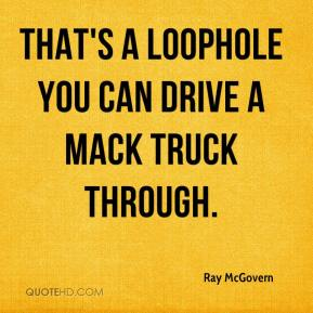 Ray McGovern  - That's a loophole you can drive a Mack truck through.