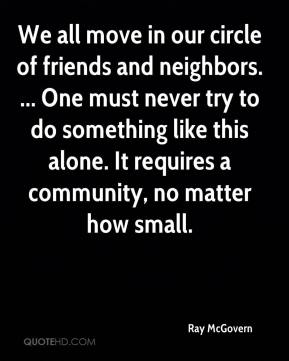 Ray McGovern  - We all move in our circle of friends and neighbors. ... One must never try to do something like this alone. It requires a community, no matter how small.
