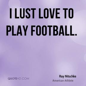 Ray Nitschke - I lust love to play football.
