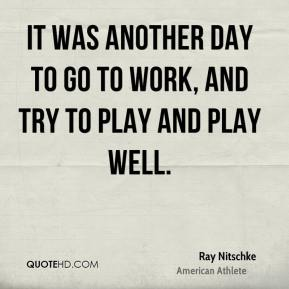 Ray Nitschke - It was another day to go to work, and try to play and play well.