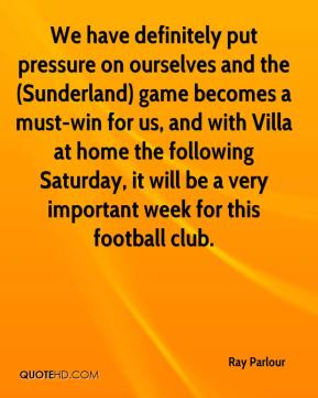 Ray Parlour  - We have definitely put pressure on ourselves and the (Sunderland) game becomes a must-win for us, and with Villa at home the following Saturday, it will be a very important week for this football club.