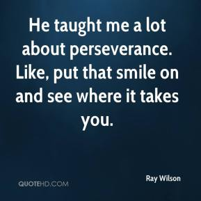 Ray Wilson  - He taught me a lot about perseverance. Like, put that smile on and see where it takes you.