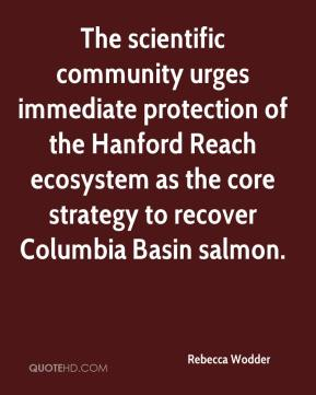 Rebecca Wodder  - The scientific community urges immediate protection of the Hanford Reach ecosystem as the core strategy to recover Columbia Basin salmon.