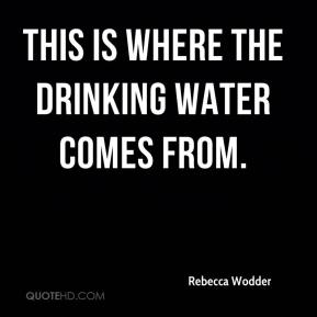 Rebecca Wodder  - This is where the drinking water comes from.
