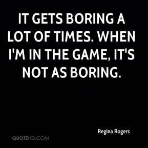 It gets boring a lot of times. When I'm in the game, it's not as boring.