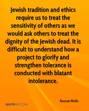 Reuven Rivlin  - Jewish tradition and ethics require us to treat the sensitivity of others as we would ask others to treat the dignity of the Jewish dead. It is difficult to understand how a project to glorify and strengthen tolerance is conducted with blatant intolerance.