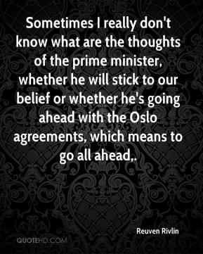 Sometimes I really don't know what are the thoughts of the prime minister, whether he will stick to our belief or whether he's going ahead with the Oslo agreements, which means to go all ahead.