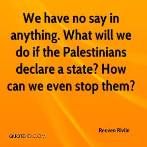 We have no say in anything. What will we do if the Palestinians declare a state? How can we even stop them?