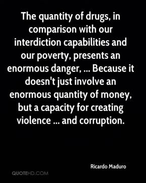 Ricardo Maduro  - The quantity of drugs, in comparison with our interdiction capabilities and our poverty, presents an enormous danger, ... Because it doesn't just involve an enormous quantity of money, but a capacity for creating violence ... and corruption.