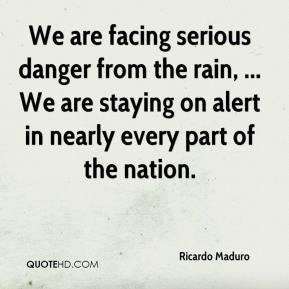 Ricardo Maduro  - We are facing serious danger from the rain, ... We are staying on alert in nearly every part of the nation.