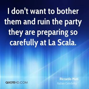 Riccardo Muti - I don't want to bother them and ruin the party they are preparing so carefully at La Scala.