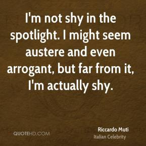 Riccardo Muti - I'm not shy in the spotlight. I might seem austere and even arrogant, but far from it, I'm actually shy.
