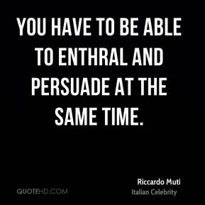 Riccardo Muti - You have to be able to enthral and persuade at the same time.