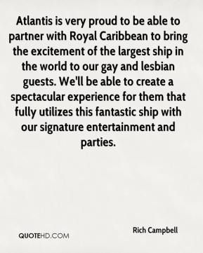Rich Campbell  - Atlantis is very proud to be able to partner with Royal Caribbean to bring the excitement of the largest ship in the world to our gay and lesbian guests. We'll be able to create a spectacular experience for them that fully utilizes this fantastic ship with our signature entertainment and parties.
