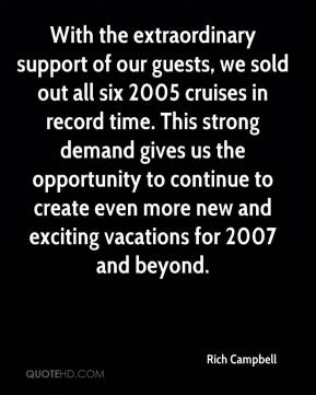 With the extraordinary support of our guests, we sold out all six 2005 cruises in record time. This strong demand gives us the opportunity to continue to create even more new and exciting vacations for 2007 and beyond.