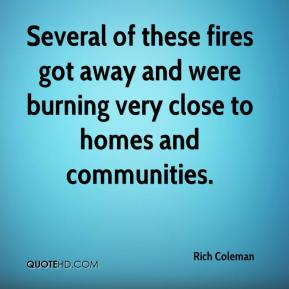 Rich Coleman  - Several of these fires got away and were burning very close to homes and communities.