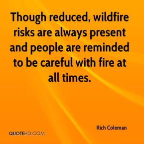 Though reduced, wildfire risks are always present and people are reminded to be careful with fire at all times.