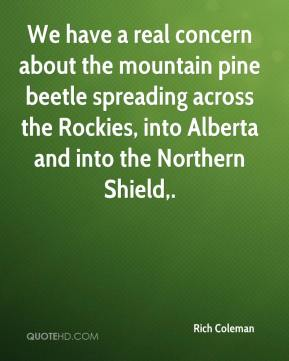 Rich Coleman  - We have a real concern about the mountain pine beetle spreading across the Rockies, into Alberta and into the Northern Shield.