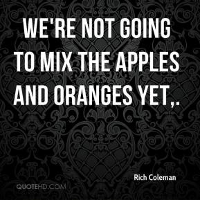 We're not going to mix the apples and oranges yet.