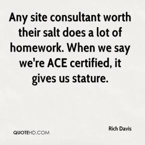 Rich Davis  - Any site consultant worth their salt does a lot of homework. When we say we're ACE certified, it gives us stature.