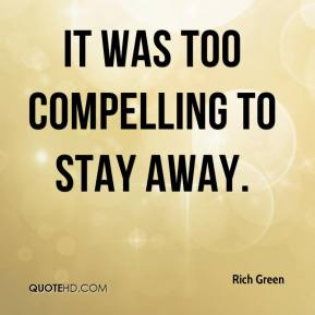 Rich Green  - It was too compelling to stay away.