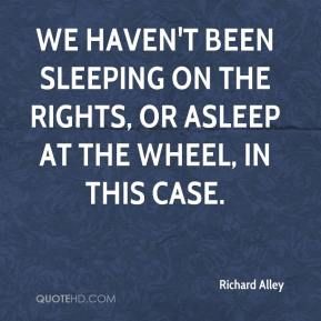Richard Alley  - We haven't been sleeping on the rights, or asleep at the wheel, in this case.