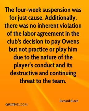 Richard Bloch  - The four-week suspension was for just cause. Additionally, there was no inherent violation of the labor agreement in the club's decision to pay Owens but not practice or play him due to the nature of the player's conduct and its destructive and continuing threat to the team.